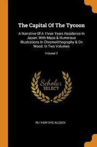 The Capital of the Tycoon: A Narrative of a Three Years Residence in Japan: With Maps & Numerous Illustrations in Chromolithography & on Wood. in