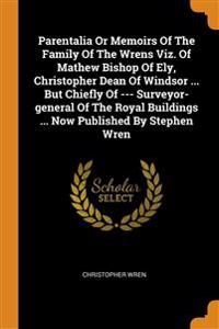 Parentalia Or Memoirs Of The Family Of The Wrens Viz. Of Mathew Bishop Of Ely, Christopher Dean Of Windsor ... But Chiefly Of --- Surveyor-general Of The Royal Buildings ... Now Published By Stephen Wren