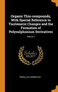 Organic Thio-Compounds, with Special Reference to Tautomeric Changes and the Formation of Polysulphonium Derivatives; Volume 1