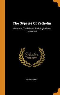 The Gypsies Of Yetholm: Historical, Traditional, Philological And Humorous