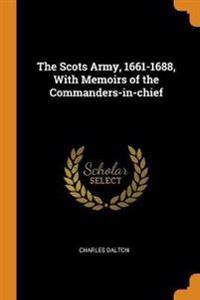 The Scots Army, 1661-1688, With Memoirs of the Commanders-in-chief