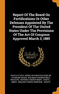 Report of the Board on Fortifications or Other Defenses Appointed by the President of the United States Under the Provisions of the Act of Congress Approved March 3, 1885