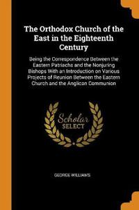 The Orthodox Church of the East in the Eighteenth Century: Being the Correspondence Between the Eastern Patriachs and the Nonjuring Bishops With an In