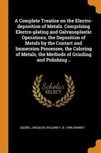 A Complete Treatise on the Electro-deposition of Metals. Comprising Electro-plating and Galvanoplastic Operations, the Deposition of Metals by the Con