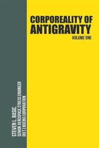 Corporeality of Antigravity Volume One: An Antigravity Force, That Might Suddenly Become Incadescent in the Mind, Radiating Outward with Such Apocalyp