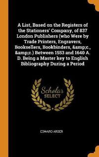 A List, Based on the Registers of the Stationers' Company, of 837 London Publishers (Who Were by Trade Printers, Engravers, Booksellers, Bookbinders, &c., &c.) Between 1553 and 1640 A. D. Being a Master Key to English Bibliography During a Period
