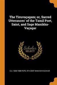 The Tiruva agam; Or, Sacred Utterances' of the Tamil Poet, Saint, and Sage Manikka-Va agar