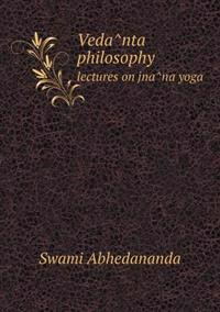 Veda^nta Philosophy Lectures on Jna^na Yoga