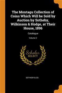Montagu Collection of Coins Which Will be Sold by Auction by Sotheby, WilkinsonHodge, at Their House, 1896