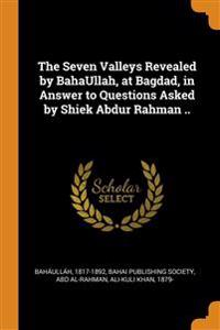 Seven Valleys Revealed by BahaUllah, at Bagdad, in Answer to Questions Asked by Shiek Abdur Rahman ..