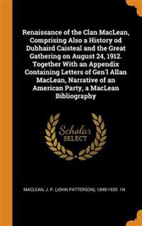 Renaissance of the Clan MacLean, Comprising Also a History od Dubhaird Caisteal and the Great Gathering on August 24, 1912. Together With an Appendix Containing Letters of Gen'l Allan MacLean, Narrative of an American Party, a MacLean Bibliography