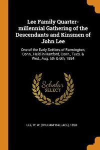 Lee Family Quarter-millennial Gathering of the Descendants and Kinsmen of John Lee: One of the Early Settlers of Farmington, Conn., Held in Hartford,