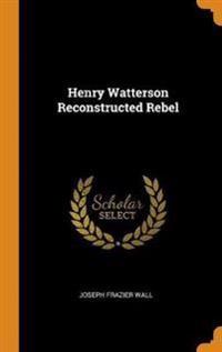 Henry Watterson Reconstructed Rebel