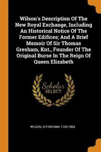 Wilson's Description of the New Royal Exchange, Including an Historical Notice of the Former Edifices; And a Brief Memoir of Sir Thomas Gresham, Knt., Founder of the Original Burse in the Reign of Queen Elizabeth