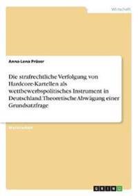 Die strafrechtliche Verfolgung von Hardcore-Kartellen als wettbewerbspolitisches Instrument in Deutschland. Theoretische Abwägung einer Grundsatzfrage