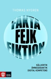 Fakta, fejk och fiktion : källkritik, ämnesdidaktik, digital kompetens