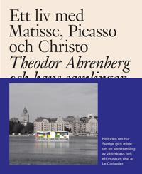 Ett liv med Matisse, Picasso och Christo : Theodor Ahrenberg och hans samli