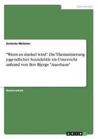 """""""Wenn es dunkel wird"""". Die Thematisierung jugendlicher Suizidalität im Unterricht anhand von Bov Bjergs """"Auerhaus"""""""