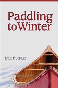 Paddling to Winter: A Couple's Wilderness Journey from Lake Superior to the Canadian North