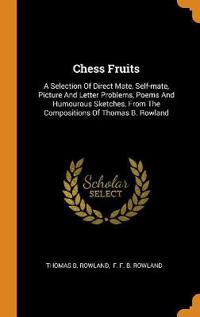 Chess Fruits: A Selection Of Direct Mate, Self-mate, Picture And Letter Problems, Poems And Humourous Sketches, From The Compositions Of Thomas B. Row