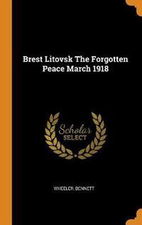 Brest Litovsk the Forgotten Peace March 1918