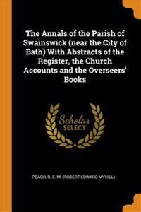 Annals of the Parish of Swainswick (near the City of Bath) With Abstracts of the Register, the Church Accounts and the Overseers' Books