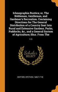 Ichnographia Rustica; Or, the Nobleman, Gentleman, and Gardener's Recreation. Containing Directions for the General Distribution of a Country Seat Into Rural and Extensive Gardens, Parks, Paddocks, &c., and a General System of Agriculture; Illus. from the