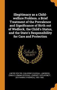 Illegitimacy as a Child-welfare Problem. a Brief Treatment of the Prevalence and Significance of Birth out of Wedlock, the Child's Status, and the Sta