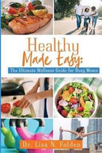 Healthy Made Easy: The Ultimate Wellness Guide for Busy Moms