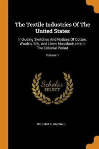 The Textile Industries Of The United States: Including Sketches And Notices Of Cotton, Woolen, Silk, And Linen Manufacturers In The Colonial Period; V