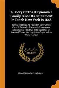 History Of The Kuykendall Family Since Its Settlement In Dutch New York In 1646: With Genealogy As Found In Early Dutch Church Records, State And Gove