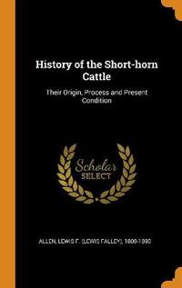 History of the Short-horn Cattle: Their Origin, Process and Present Condition