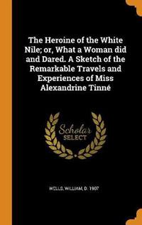 The Heroine of the White Nile; or, What a Woman did and Dared. A Sketch of the Remarkable Travels and Experiences of Miss Alexandrine Tinn