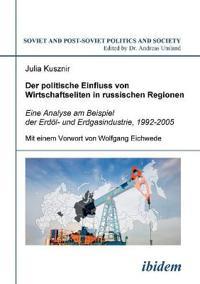 Der Politische Einfluss Von Wirtschaftseliten in Russischen Regionen. Eine Analyse Am Beispiel Der Erd l- Und Erdgasindustrie, 1992-2005