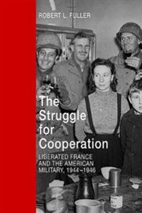 The Struggle for Cooperation: Liberated France and the American Military, 1944--1946