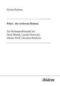 Polen - Die Verlorene Heimat. Zur Heimatproblematik Bei Horst Bieneck, Leonie Ossowski, Christa Wolf, Christine Brückner
