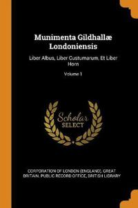 Munimenta Gildhallæ Londoniensis: Liber Albus, Liber Custumarum, Et Liber Horn; Volume 1