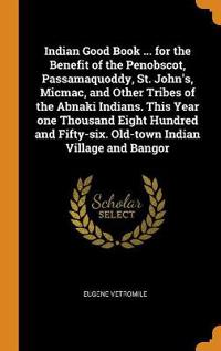 Indian Good Book ... for the Benefit of the Penobscot, Passamaquoddy, St. John's, Micmac, and Other Tribes of the Abnaki Indians. This Year One Thousa