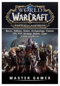 World of Warcraft Battle for Azeroth, Races, Addons, Armor, Archaeology, Classes, Dps, Pvp, Strategy, Builds, Game Guide Unofficial