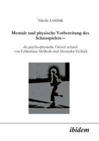 Mentale Und Physische Vorbereitung Des Schauspielers - Die Psycho-Physische Einheit Anhand Von Feldenkrais-Methode Und Alexander-Technik.