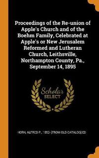 Proceedings of the Re-Union of Apple's Church and of the Boehm Family, Celebrated at Apple's or New Jerusalem Reformed and Lutheran Church, Leithsvill