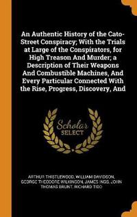 An Authentic History of the Cato-Street Conspiracy; With the Trials at Large of the Conspirators, for High Treason and Murder; A Description of Their Weapons and Combustible Machines, and Every Particular Connected with the Rise, Progress, Discovery, and