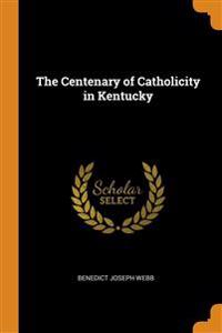 THE CENTENARY OF CATHOLICITY IN KENTUCKY