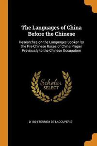 The Languages of China Before the Chinese: Researches on the Languages Spoken by the Pre-Chinese Races of China Proper Previously to the Chinese Occup