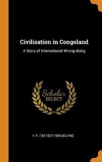 Civilisation in Congoland: A Story of International Wrong-Doing