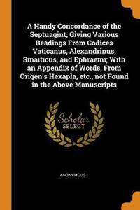 A Handy Concordance of the Septuagint, Giving Various Readings from Codices Vaticanus, Alexandrinus, Sinaiticus, and Ephraemi; With an Appendix of Wor
