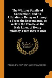 The Whitney Family of Connecticut, and Its Affiliations; Being an Attempt to Trace the Descendants, as Well in the Female as the Male Lines, of Henry Whitney, from 1649 to 1878