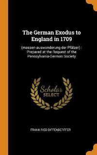 The German Exodus to England in 1709: (massen-Auswanderung Der Pfälzer): Prepared at the Request of the Pennsylvania-German Society