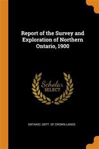 Report of the Survey and Exploration of Northern Ontario, 1900