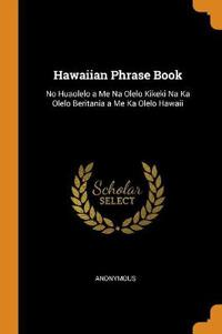 Hawaiian Phrase Book: No Huaolelo a Me Na Olelo Kikeki Na Ka Olelo Beritania a Me Ka Olelo Hawaii